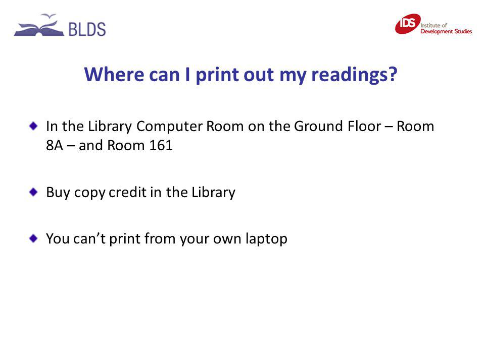 Where can I print out my readings? In the Library Computer Room on the Ground Floor – Room 8A – and Room 161 Buy copy credit in the Library You cant p