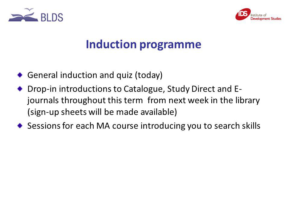 Induction programme General induction and quiz (today) Drop-in introductions to Catalogue, Study Direct and E- journals throughout this term from next