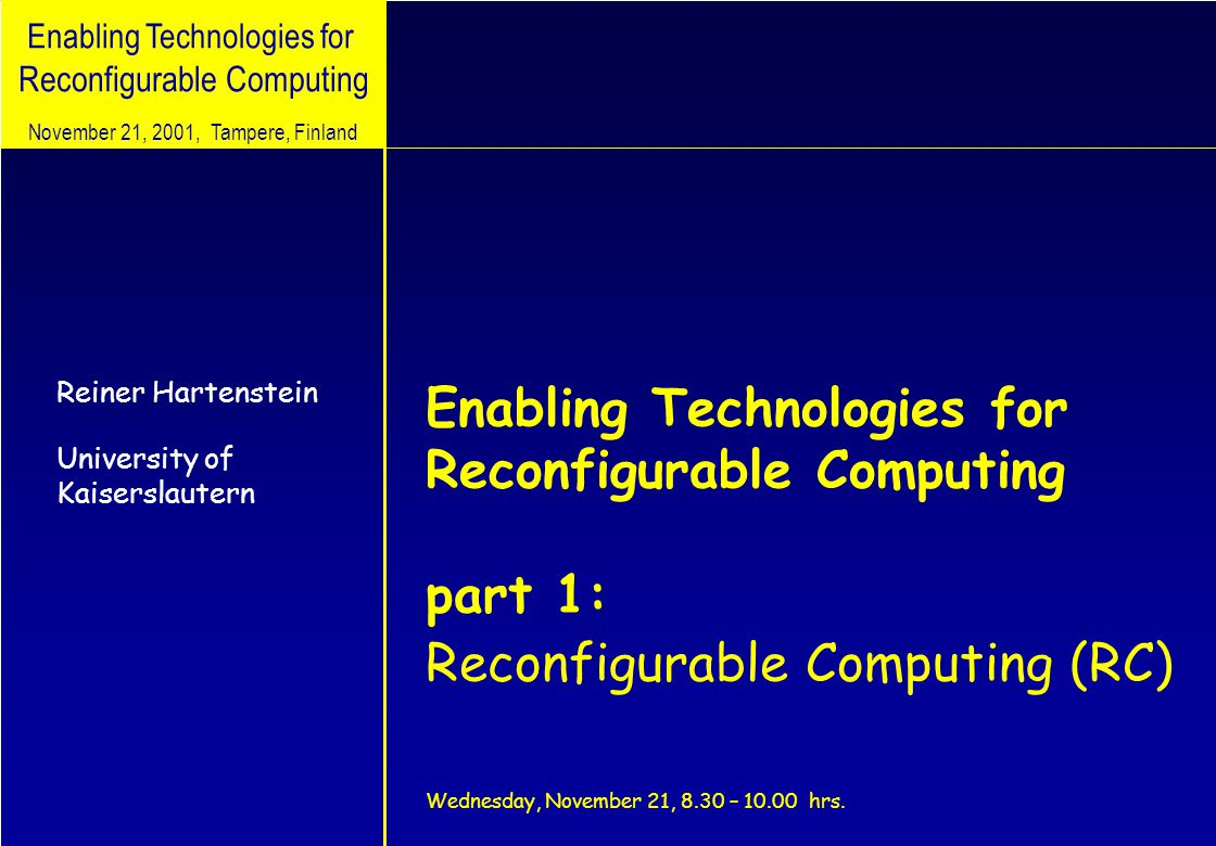Enabling Technologies for Reconfigurable Computing Reiner Hartenstein University of Kaiserslautern November 21, 2001, Tampere, Finland Enabling Technologies for Reconfigurable Computing part 1: Reconfigurable Computing (RC) Wednesday, November 21, 8.30 – 10.00 hrs.