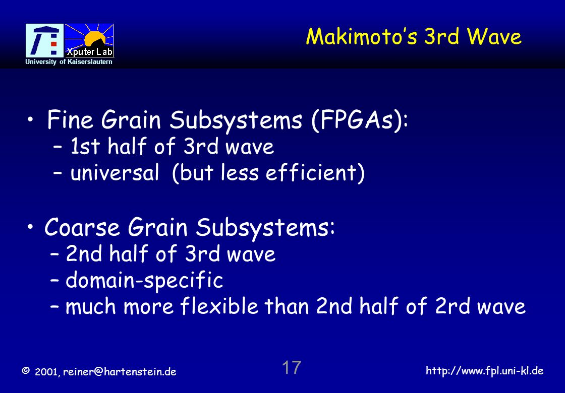 © 2001, reiner@hartenstein.de http://www.fpl.uni-kl.de University of Kaiserslautern 17 Makimotos 3rd Wave Fine Grain Subsystems (FPGAs): –1st half of 3rd wave –universal (but less efficient) Coarse Grain Subsystems: –2nd half of 3rd wave –domain-specific –much more flexible than 2nd half of 2rd wave