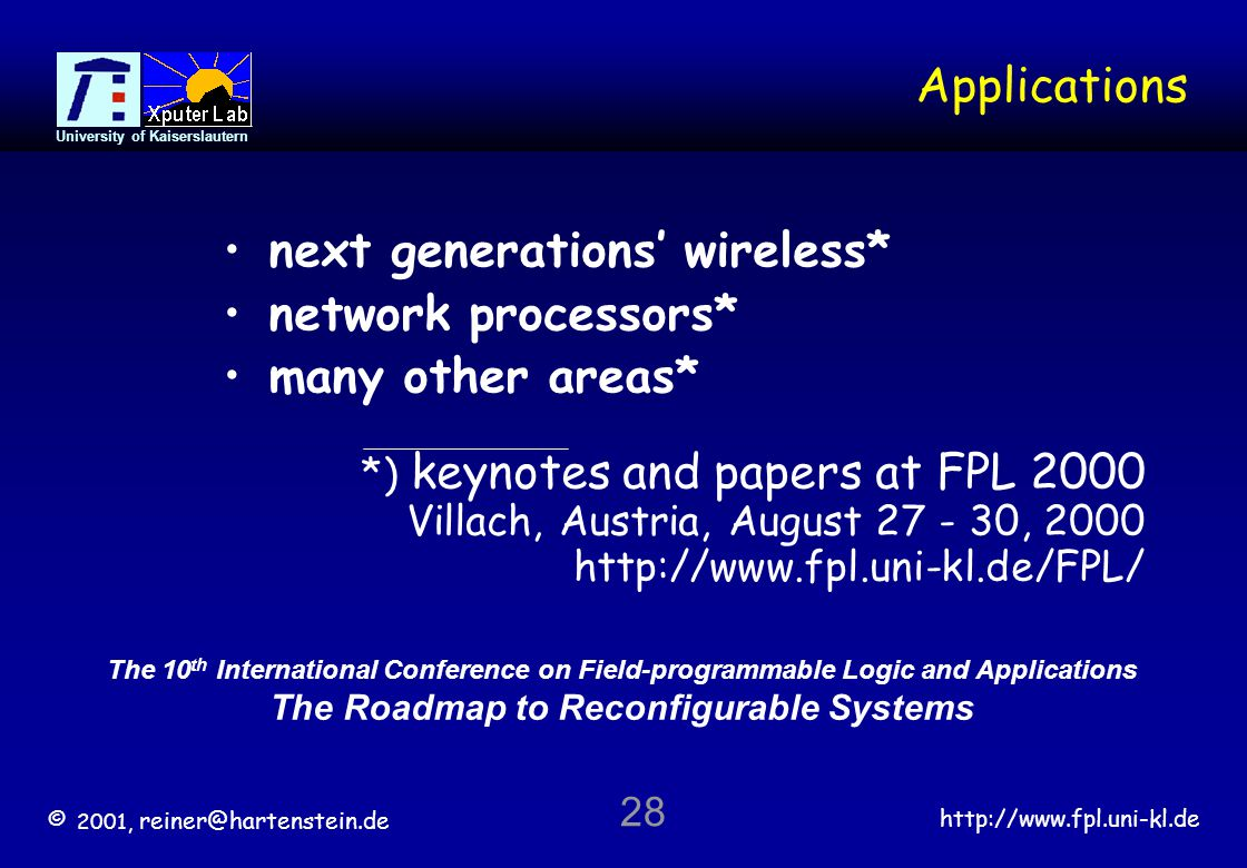 © 2001, reiner@hartenstein.de http://www.fpl.uni-kl.de University of Kaiserslautern 28 Applications The 10 th International Conference on Field-programmable Logic and Applications The Roadmap to Reconfigurable Systems *) keynotes and papers at FPL 2000 Villach, Austria, August 27 - 30, 2000 http://www.fpl.uni-kl.de/FPL/ next generations wireless* network processors* many other areas*