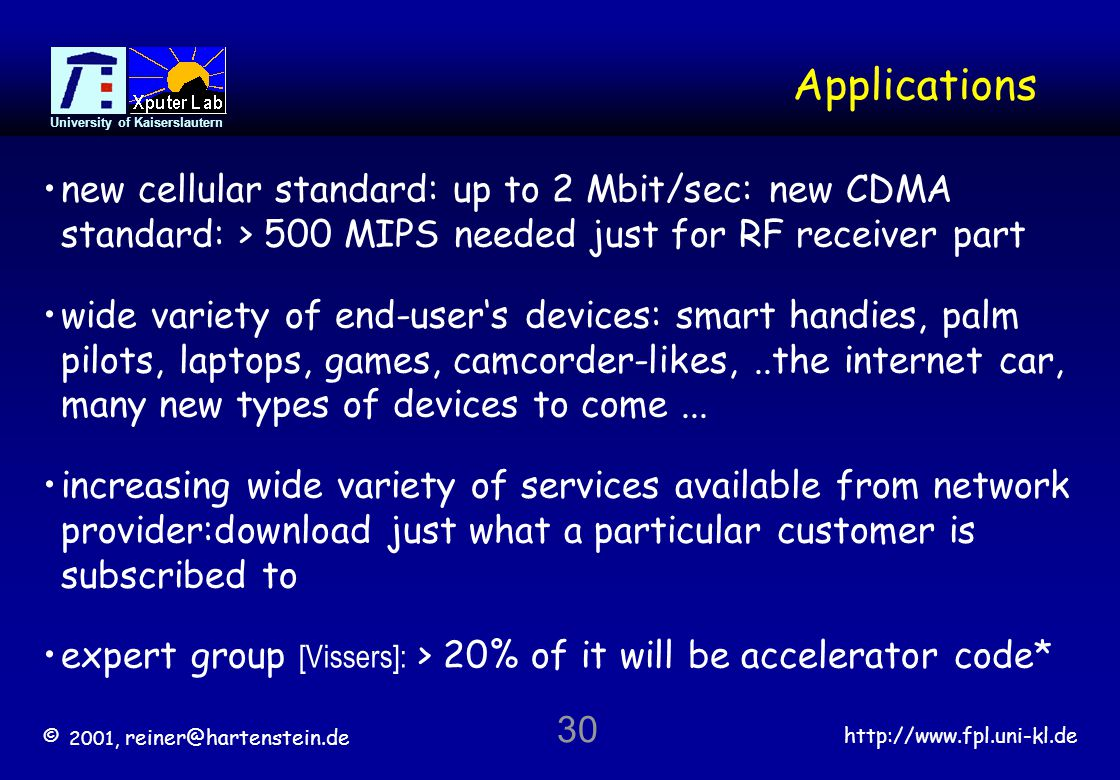 © 2001, reiner@hartenstein.de http://www.fpl.uni-kl.de University of Kaiserslautern 30 Applications new cellular standard: up to 2 Mbit/sec: new CDMA standard: > 500 MIPS needed just for RF receiver part wide variety of end-users devices: smart handies, palm pilots, laptops, games, camcorder-likes,..the internet car, many new types of devices to come...