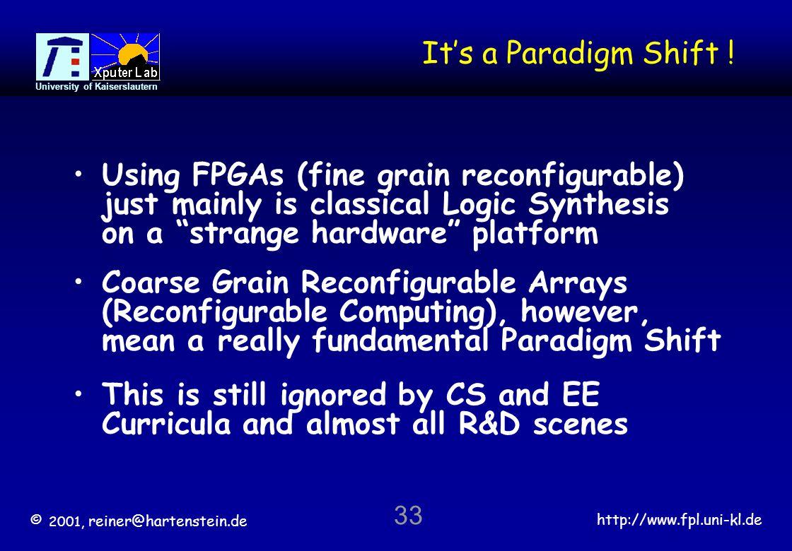 © 2001, reiner@hartenstein.de http://www.fpl.uni-kl.de University of Kaiserslautern 33 Its a Paradigm Shift ! Using FPGAs (fine grain reconfigurable)