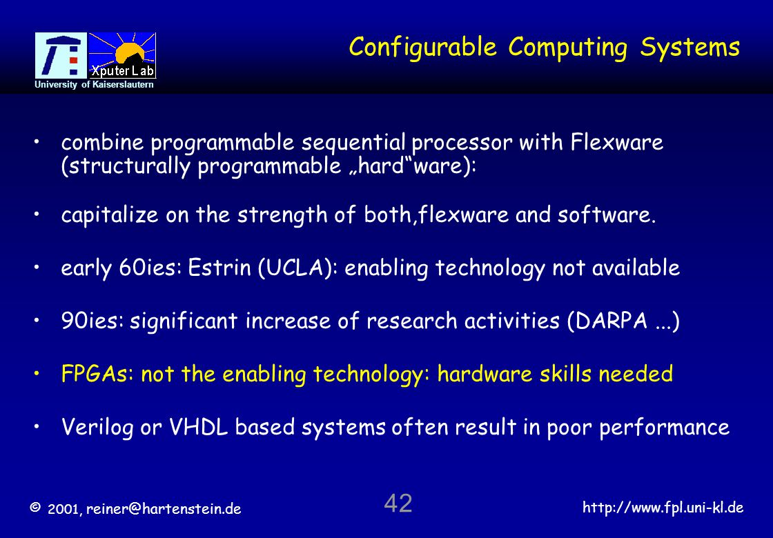 © 2001, reiner@hartenstein.de http://www.fpl.uni-kl.de University of Kaiserslautern 42 Configurable Computing Systems combine programmable sequential processor with Flexware (structurally programmable hardware): capitalize on the strength of both,flexware and software.