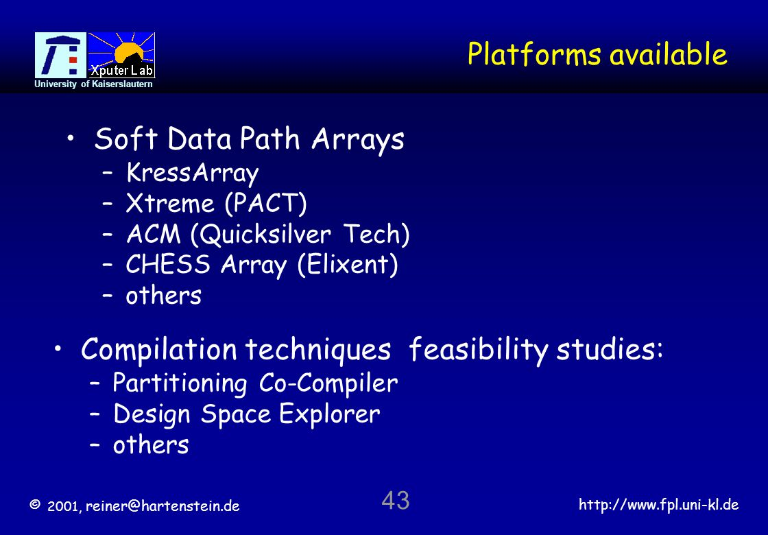 © 2001, reiner@hartenstein.de http://www.fpl.uni-kl.de University of Kaiserslautern 43 Platforms available Soft Data Path Arrays –KressArray –Xtreme (PACT) –ACM (Quicksilver Tech) –CHESS Array (Elixent) –others Compilation techniques feasibility studies: –Partitioning Co-Compiler –Design Space Explorer –others