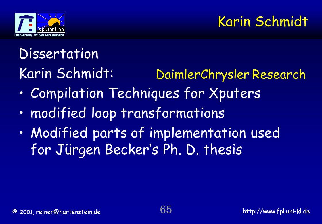 © 2001, reiner@hartenstein.de http://www.fpl.uni-kl.de University of Kaiserslautern 65 Karin Schmidt Dissertation Karin Schmidt: Compilation Techniques for Xputers modified loop transformations Modified parts of implementation used for Jürgen Beckers Ph.