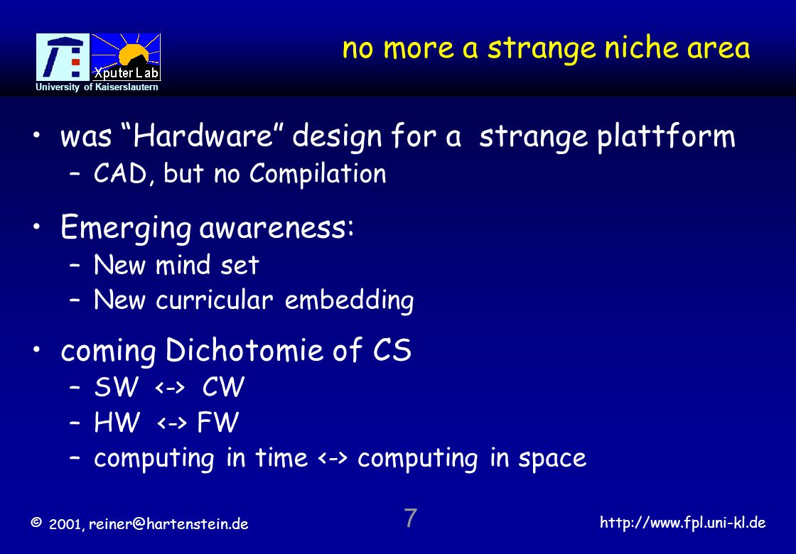 © 2001, reiner@hartenstein.de http://www.fpl.uni-kl.de University of Kaiserslautern 7 no more a strange niche area was Hardware design for a strange plattform –CAD, but no Compilation Emerging awareness: –New mind set –New curricular embedding coming Dichotomie of CS –SW CW –HW FW –computing in time computing in space
