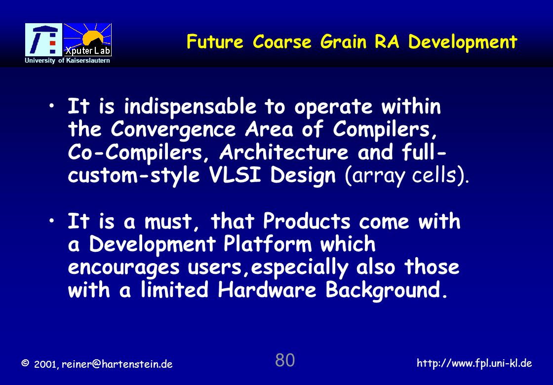 © 2001, reiner@hartenstein.de http://www.fpl.uni-kl.de University of Kaiserslautern 80 Future Coarse Grain RA Development It is indispensable to operate within the Convergence Area of Compilers, Co-Compilers, Architecture and full- custom-style VLSI Design (array cells).