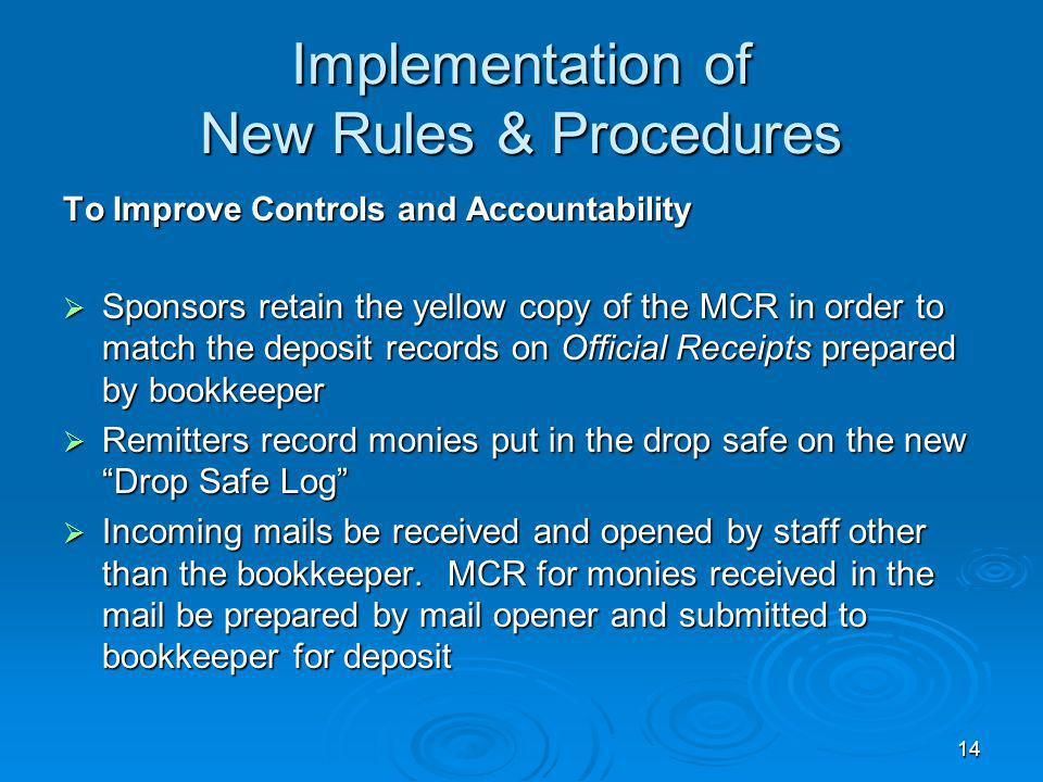 14 Implementation of New Rules & Procedures To Improve Controls and Accountability Sponsors retain the yellow copy of the MCR in order to match the deposit records on Official Receipts prepared by bookkeeper Sponsors retain the yellow copy of the MCR in order to match the deposit records on Official Receipts prepared by bookkeeper Remitters record monies put in the drop safe on the new Drop Safe Log Remitters record monies put in the drop safe on the new Drop Safe Log Incoming mails be received and opened by staff other than the bookkeeper.