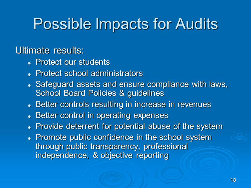 18 Possible Impacts for Audits Ultimate results: Protect our students Protect our students Protect school administrators Protect school administrators Safeguard assets and ensure compliance with laws, School Board Policies & guidelines Safeguard assets and ensure compliance with laws, School Board Policies & guidelines Better controls resulting in increase in revenues Better controls resulting in increase in revenues Better control in operating expenses Better control in operating expenses Provide deterrent for potential abuse of the system Provide deterrent for potential abuse of the system Promote public confidence in the school system through public transparency, professional independence, & objective reporting Promote public confidence in the school system through public transparency, professional independence, & objective reporting