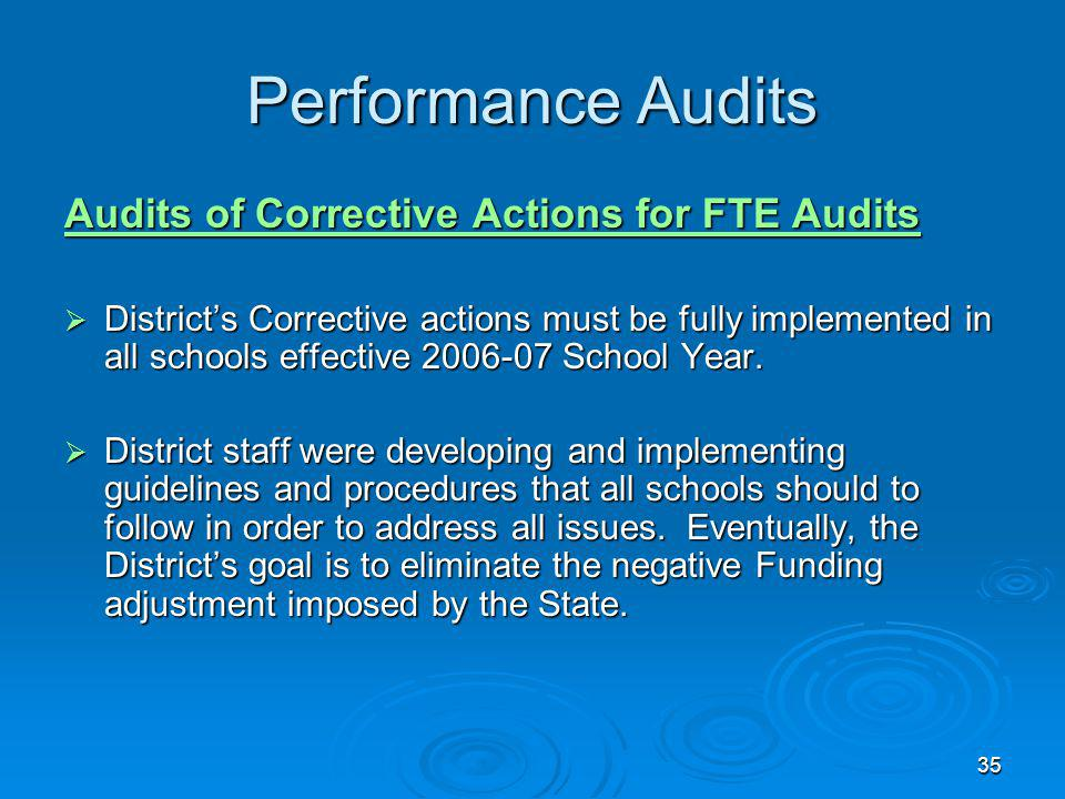 35 Performance Audits Audits of Corrective Actions for FTE Audits Districts Corrective actions must be fully implemented in all schools effective 2006-07 School Year.