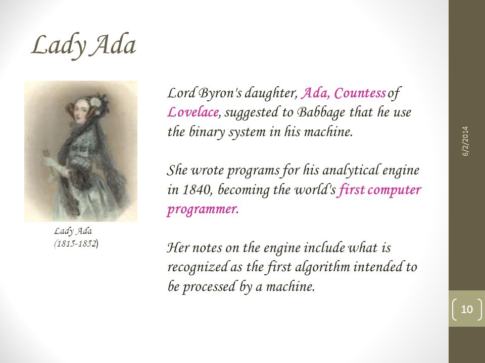 Lady Ada 6/2/2014 10 Lady Ada (1815-1852 ) Lord Byron's daughter, Ada, Countess of Lovelace, suggested to Babbage that he use the binary system in his