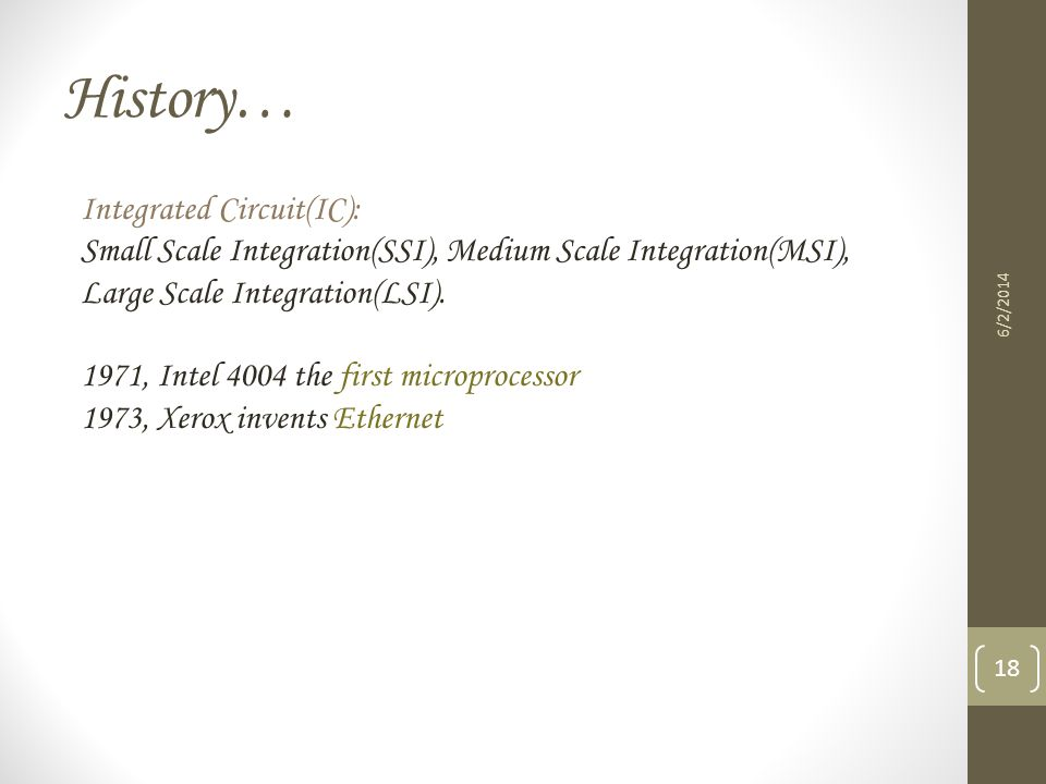 History… 6/2/2014 18 Integrated Circuit(IC): Small Scale Integration(SSI), Medium Scale Integration(MSI), Large Scale Integration(LSI). 1971, Intel 40