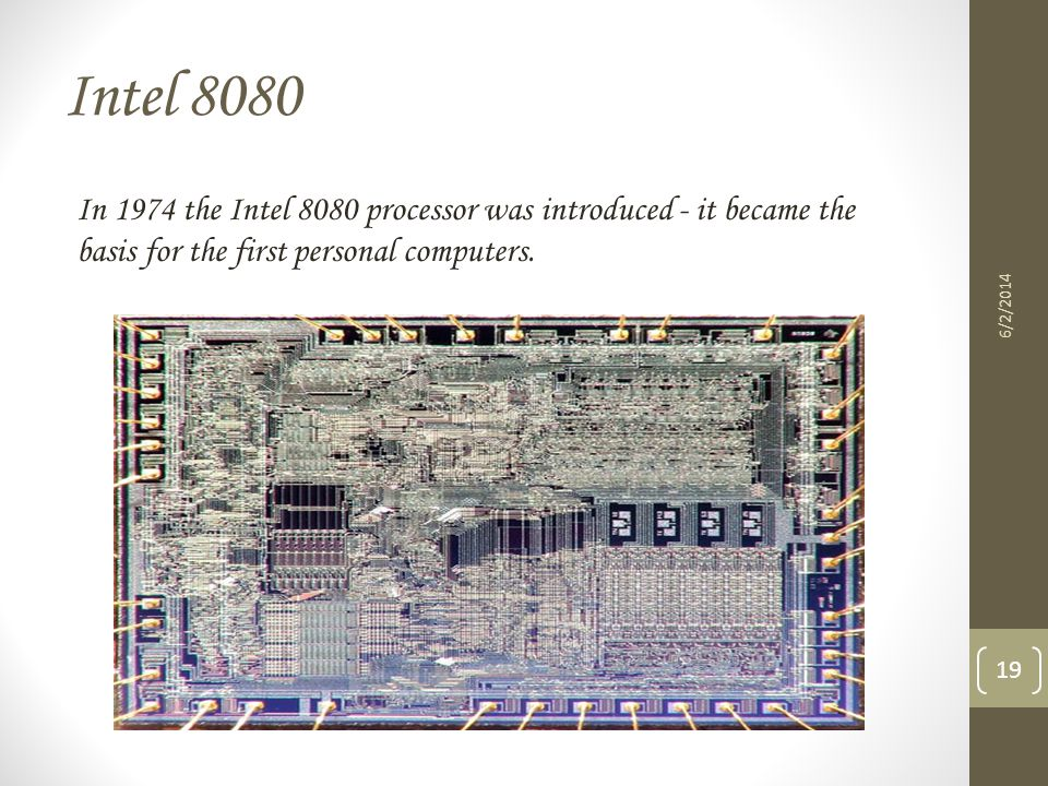 Intel 8080 In 1974 the Intel 8080 processor was introduced - it became the basis for the first personal computers. 6/2/2014 19