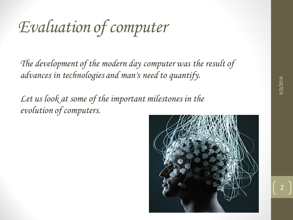 Evaluation of computer The development of the modern day computer was the result of advances in technologies and man's need to quantify. Let us look a