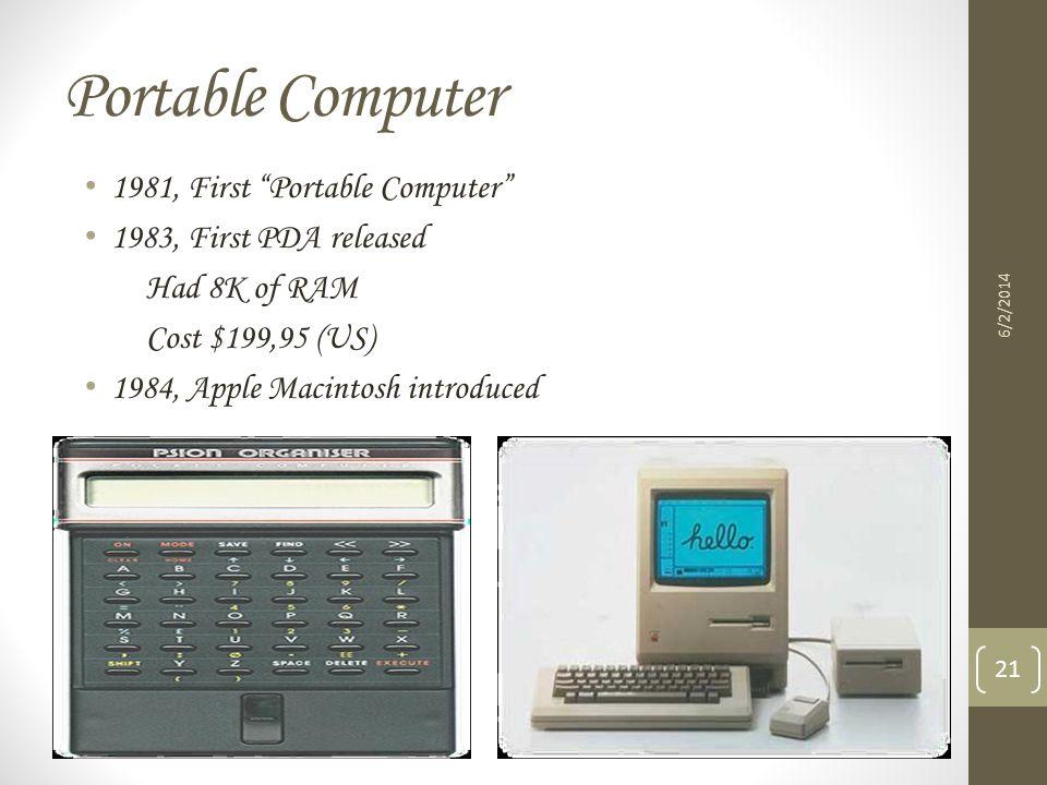 Portable Computer 1981, First Portable Computer 1983, First PDA released Had 8K of RAM Cost $199,95 (US) 1984, Apple Macintosh introduced 6/2/2014 21