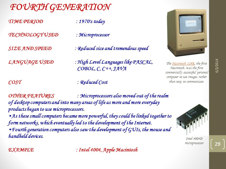 6/2/2014 29 FOURTH GENERATION TIME PERIOD : 1970's-today TECHNOLOGY USED : Microprocessor SIZE AND SPEED : Reduced size and tremendous speed LANGUAGE