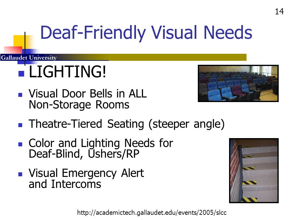 14 http://academictech.gallaudet.edu/events/2005/slcc Deaf-Friendly Visual Needs LIGHTING! Visual Door Bells in ALL Non-Storage Rooms Theatre-Tiered S