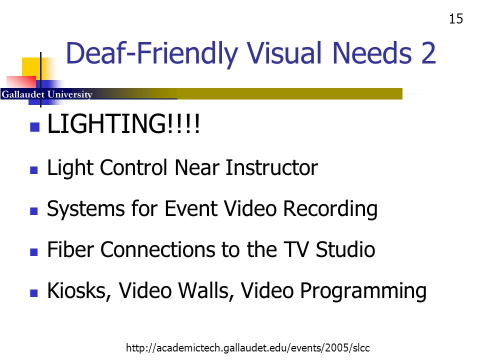 15 http://academictech.gallaudet.edu/events/2005/slcc Deaf-Friendly Visual Needs 2 LIGHTING!!!! Light Control Near Instructor Systems for Event Video