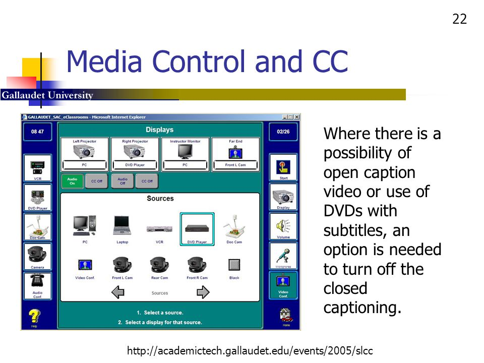 22 http://academictech.gallaudet.edu/events/2005/slcc Media Control and CC Where there is a possibility of open caption video or use of DVDs with subt