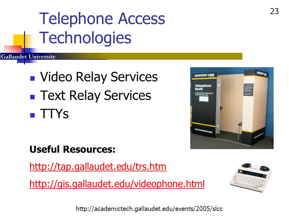 23 http://academictech.gallaudet.edu/events/2005/slcc Telephone Access Technologies Video Relay Services Text Relay Services TTYs Useful Resources: ht