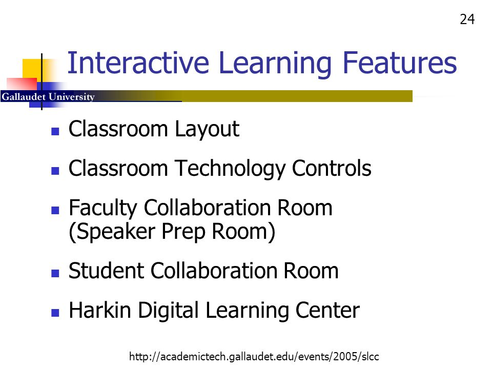 24 http://academictech.gallaudet.edu/events/2005/slcc Interactive Learning Features Classroom Layout Classroom Technology Controls Faculty Collaborati