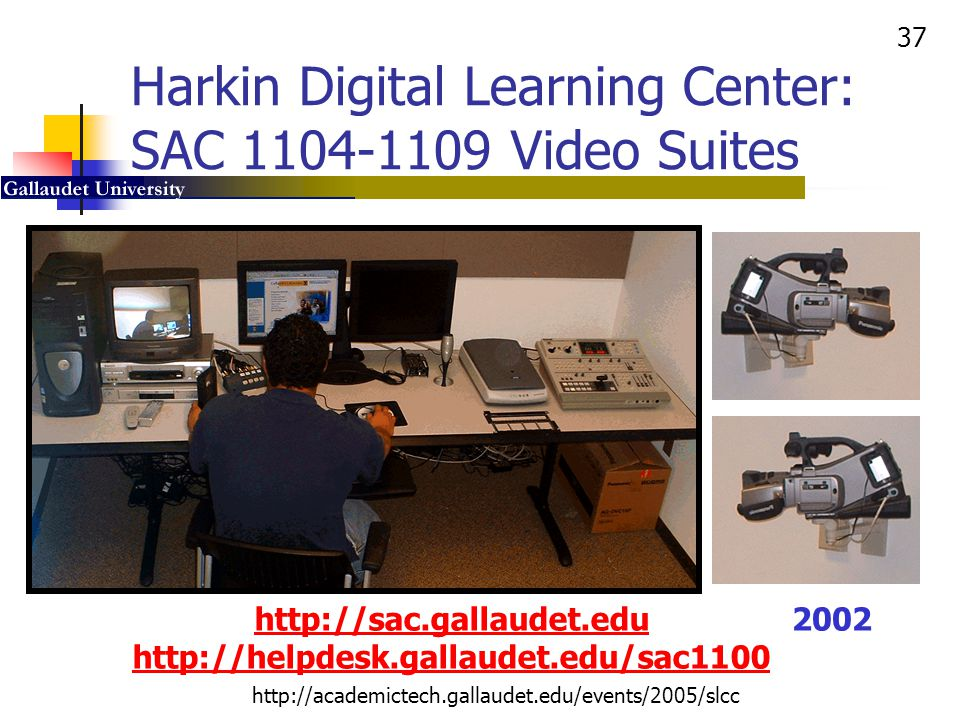 37 http://academictech.gallaudet.edu/events/2005/slcc Harkin Digital Learning Center: SAC 1104-1109 Video Suites http://sac.gallaudet.edu http://helpd