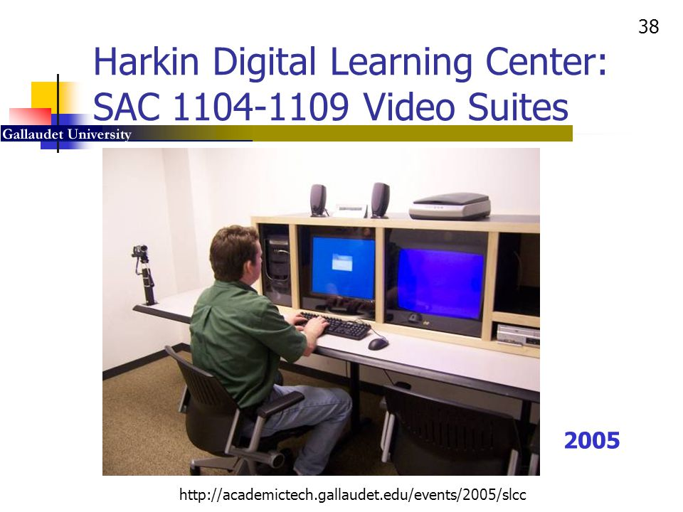 38 http://academictech.gallaudet.edu/events/2005/slcc Harkin Digital Learning Center: SAC 1104-1109 Video Suites 2005