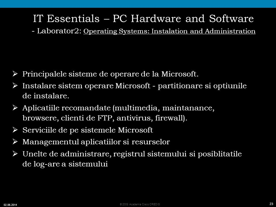 23 © 2008 Academia Cisco CREDIS 02.06.2014 23 IT Essentials – PC Hardware and Software - Laborator2: Operating Systems: Instalation and Administration