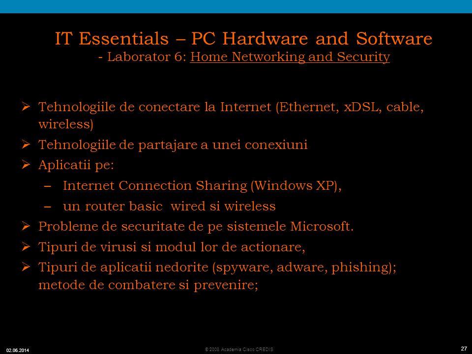 27 © 2008 Academia Cisco CREDIS 02.06.2014 27 IT Essentials – PC Hardware and Software - Laborator 6: Home Networking and Security Tehnologiile de conectare la Internet (Ethernet, xDSL, cable, wireless) Tehnologiile de partajare a unei conexiuni Aplicatii pe: – Internet Connection Sharing (Windows XP), – un router basic wired si wireless Probleme de securitate de pe sistemele Microsoft.
