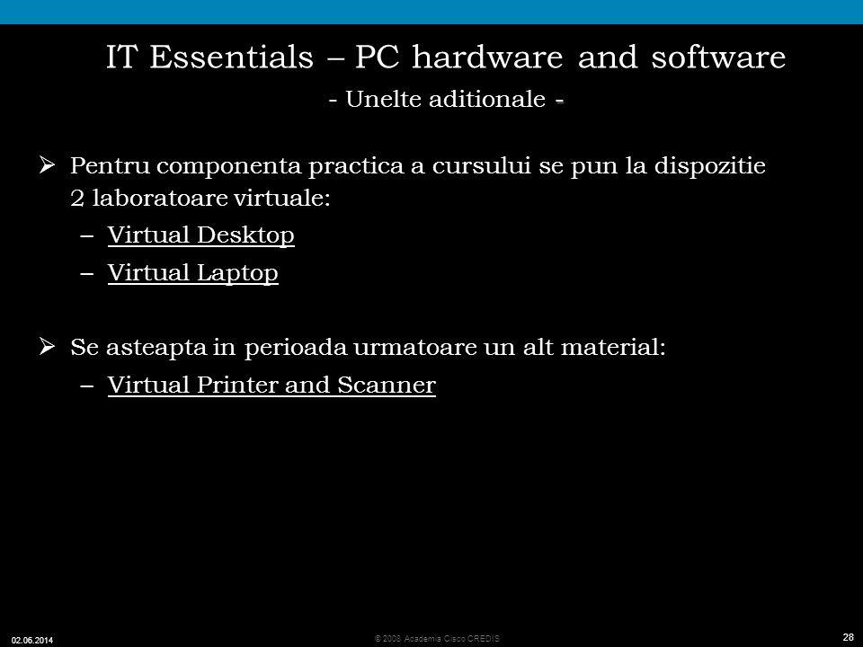 28 © 2008 Academia Cisco CREDIS 02.06.2014 28 - IT Essentials – PC hardware and software - Unelte aditionale - Pentru componenta practica a cursului se pun la dispozitie 2 laboratoare virtuale: –Virtual Desktop –Virtual Laptop Se asteapta in perioada urmatoare un alt material: –Virtual Printer and Scanner