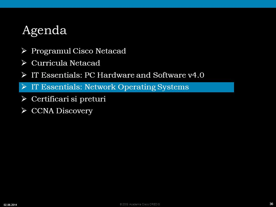 36 © 2008 Academia Cisco CREDIS 02.06.2014 36 Agenda Programul Cisco Netacad Curricula Netacad IT Essentials: PC Hardware and Software v4.0 IT Essenti