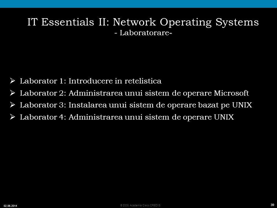 39 © 2008 Academia Cisco CREDIS 02.06.2014 39 - IT Essentials II: Network Operating Systems - Laboratorare- Laborator 1: Introducere in retelistica Laborator 2: Administrarea unui sistem de operare Microsoft Laborator 3: Instalarea unui sistem de operare bazat pe UNIX Laborator 4: Administrarea unui sistem de operare UNIX