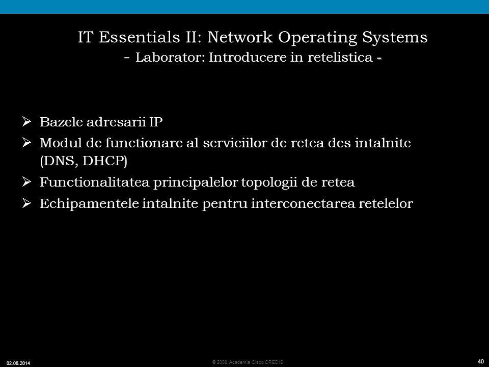 40 © 2008 Academia Cisco CREDIS 02.06.2014 40 - IT Essentials II: Network Operating Systems - Laborator: Introducere in retelistica - Bazele adresarii