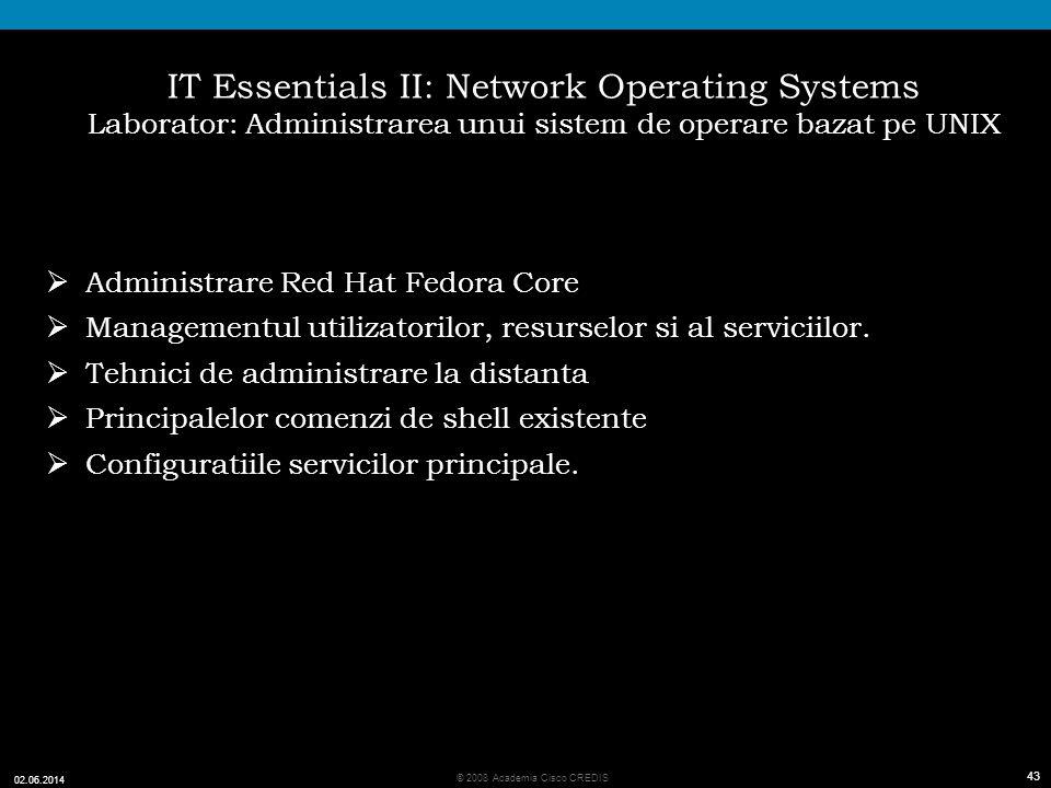 43 © 2008 Academia Cisco CREDIS 02.06.2014 43 IT Essentials II: Network Operating Systems Laborator: Administrarea unui sistem de operare bazat pe UNIX Administrare Red Hat Fedora Core Managementul utilizatorilor, resurselor si al serviciilor.