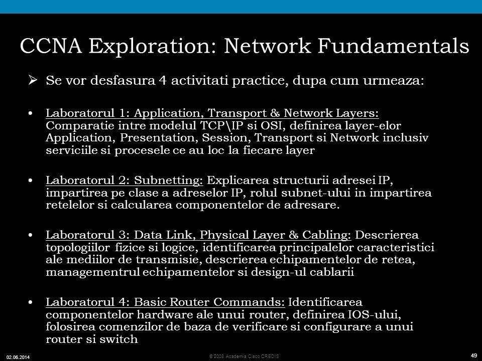 49 © 2008 Academia Cisco CREDIS 02.06.2014 49 CCNA Exploration: Network Fundamentals Se vor desfasura 4 activitati practice, dupa cum urmeaza: Laboratorul 1: Application, Transport & Network Layers: Comparatie intre modelul TCP\IP si OSI, definirea layer-elor Application, Presentation, Session, Transport si Network inclusiv serviciile si procesele ce au loc la fiecare layer Laboratorul 2: Subnetting: Explicarea structurii adresei IP, impartirea pe clase a adreselor IP, rolul subnet-ului in impartirea retelelor si calcularea componentelor de adresare.