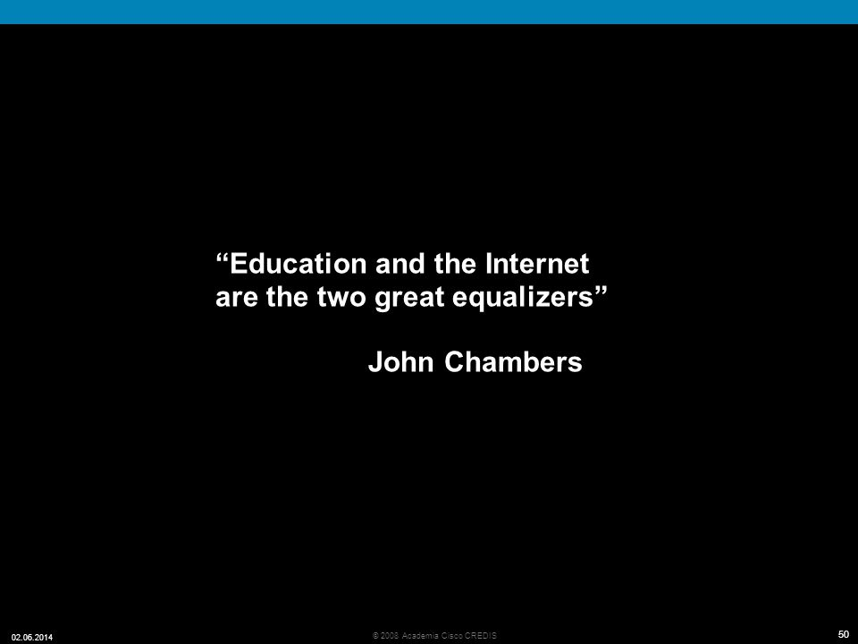 50 © 2008 Academia Cisco CREDIS 02.06.2014 50 Education and the Internet are the two great equalizers John Chambers