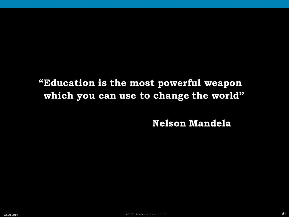 51 © 2008 Academia Cisco CREDIS 02.06.2014 51 Education is the most powerful weapon which you can use to change the world Nelson Mandela