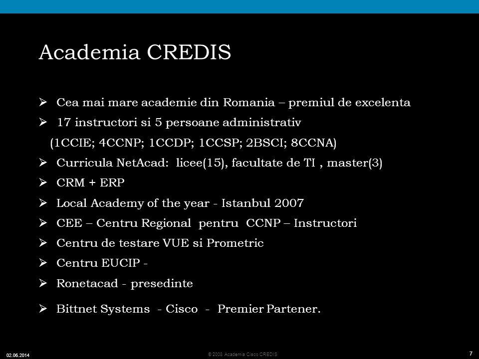 7 © 2008 Academia Cisco CREDIS 02.06.2014 7 Academia CREDIS Cea mai mare academie din Romania – premiul de excelenta 17 instructori si 5 persoane administrativ (1CCIE; 4CCNP; 1CCDP; 1CCSP; 2BSCI; 8CCNA) Curricula NetAcad: licee(15), facultate de TI, master(3) CRM + ERP Local Academy of the year - Istanbul 2007 CEE – Centru Regional pentru CCNP – Instructori Centru de testare VUE si Prometric Centru EUCIP - Ronetacad - presedinte Bittnet Systems - Cisco - Premier Partener.