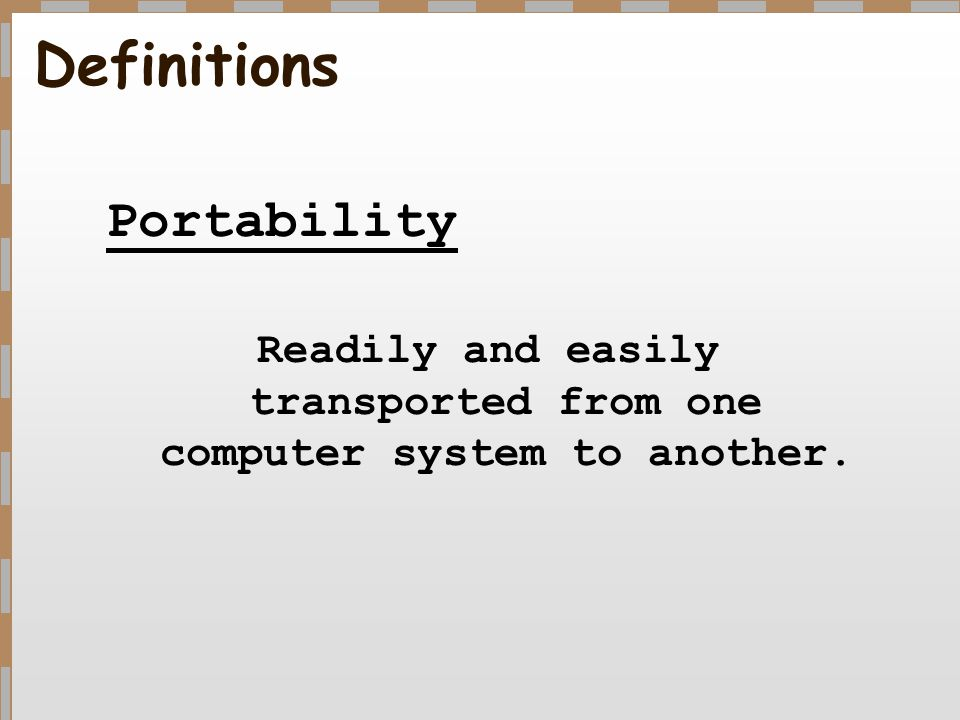 Definitions Portability Readily and easily transported from one computer system to another.