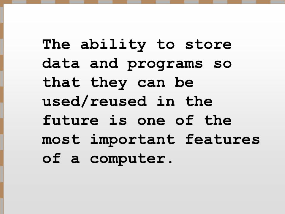 The ability to store data and programs so that they can be used/reused in the future is one of the most important features of a computer.