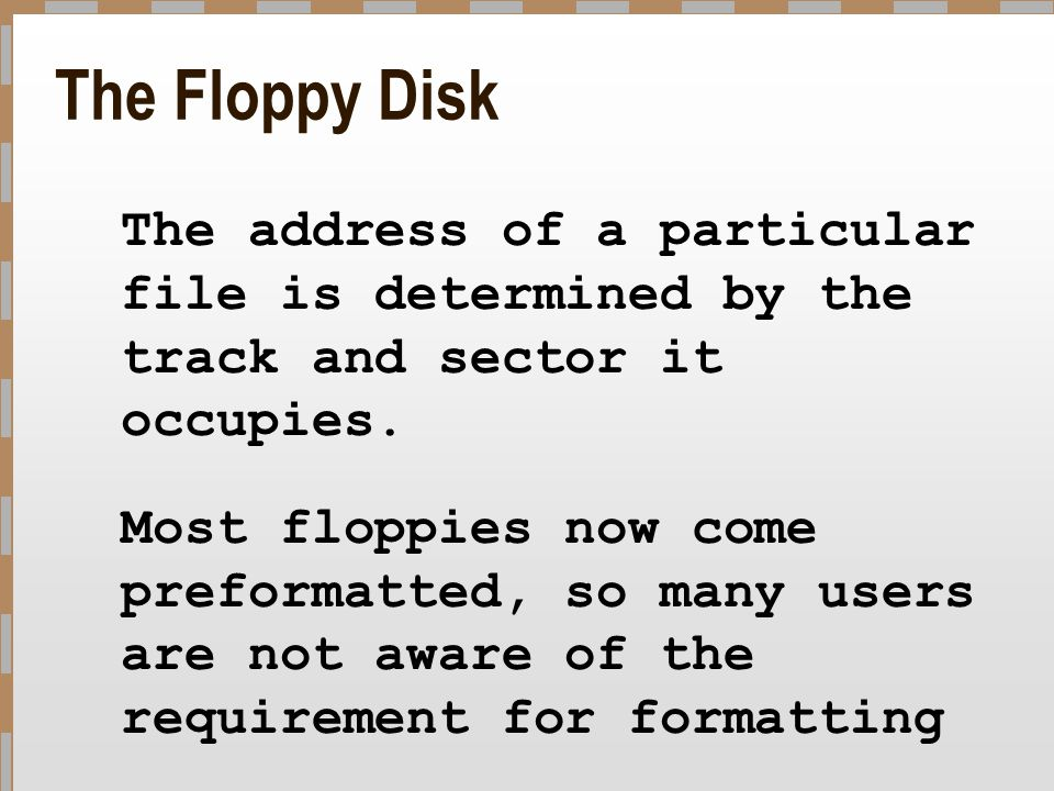 The Floppy Disk The address of a particular file is determined by the track and sector it occupies. Most floppies now come preformatted, so many users
