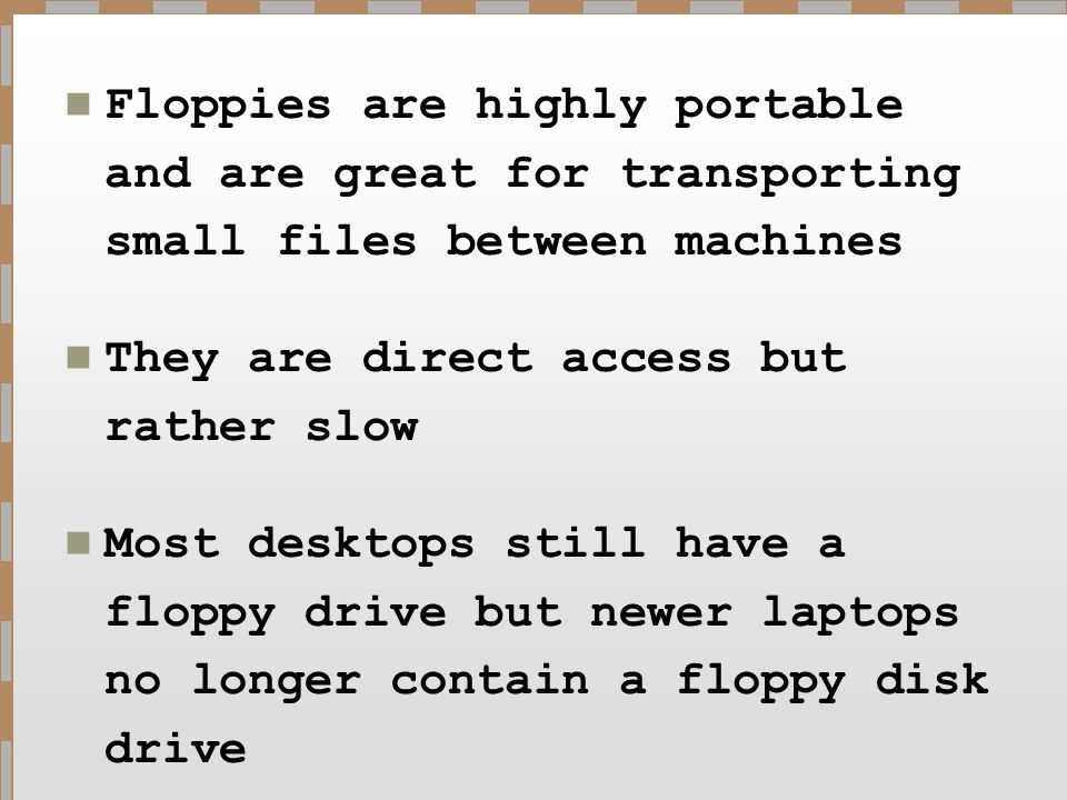 Floppies are highly portable and are great for transporting small files between machines They are direct access but rather slow Most desktops still ha