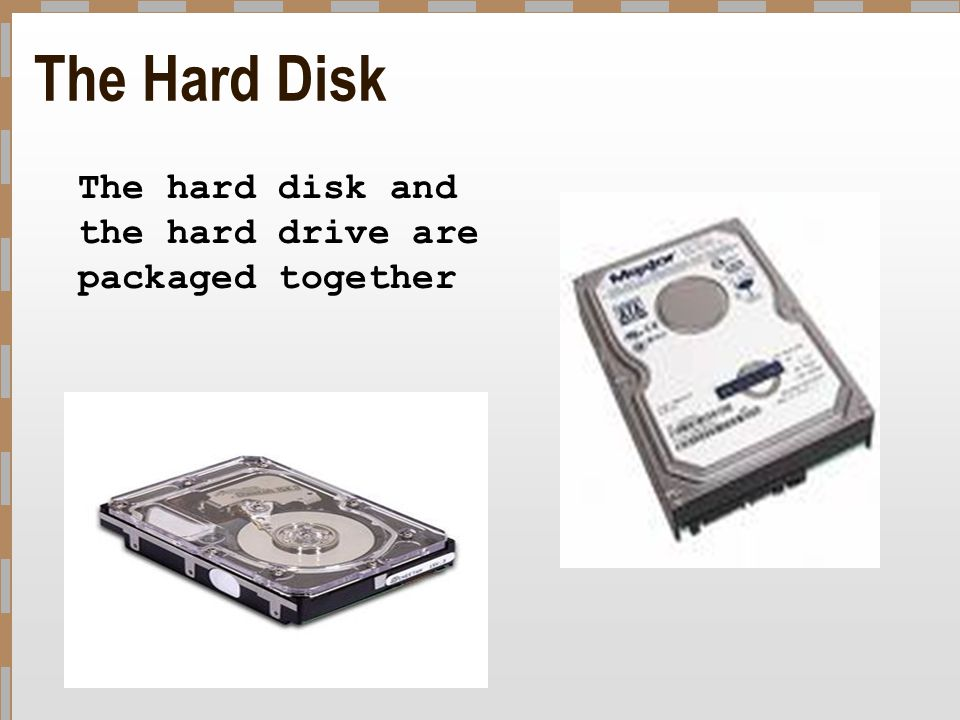 The Hard Disk The hard disk and the hard drive are packaged together