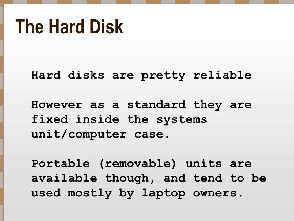 The Hard Disk Hard disks are pretty reliable However as a standard they are fixed inside the systems unit/computer case. Portable (removable) units ar