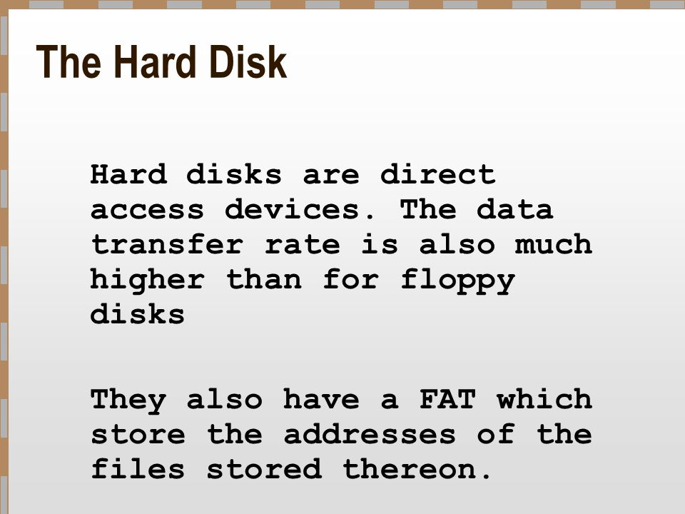 The Hard Disk Hard disks are direct access devices. The data transfer rate is also much higher than for floppy disks They also have a FAT which store
