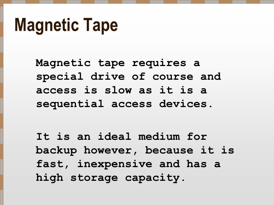 Magnetic Tape Magnetic tape requires a special drive of course and access is slow as it is a sequential access devices. It is an ideal medium for back