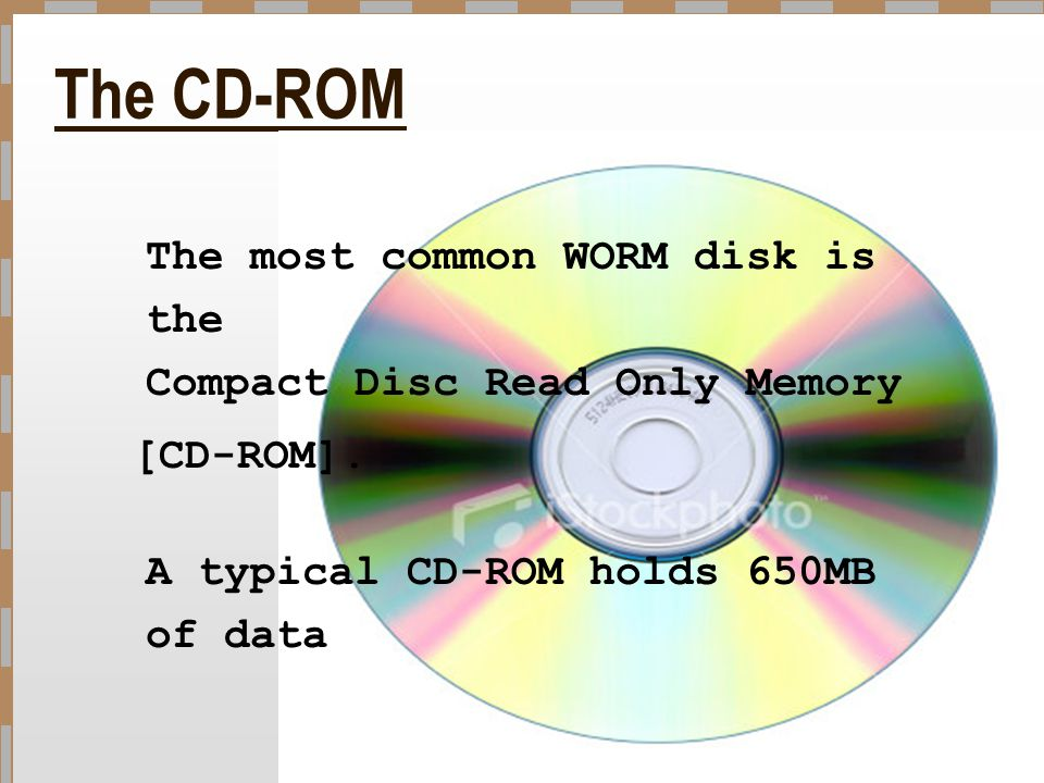 The CD-ROM The most common WORM disk is the Compact Disc Read Only Memory [CD-ROM]. A typical CD-ROM holds 650MB of data