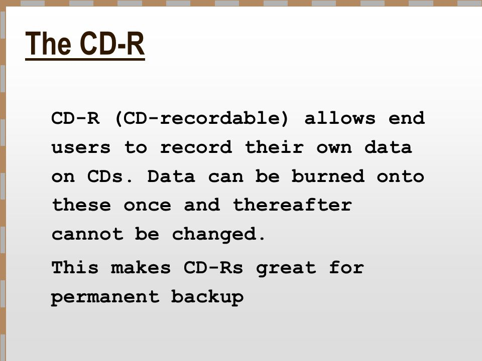 The CD-R CD-R (CD-recordable) allows end users to record their own data on CDs. Data can be burned onto these once and thereafter cannot be changed. T