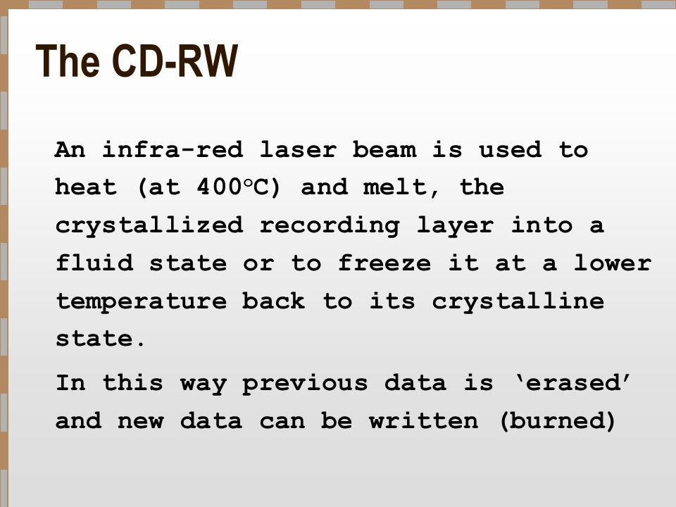 The CD-RW An infra-red laser beam is used to heat (at 400 o C) and melt, the crystallized recording layer into a fluid state or to freeze it at a lowe